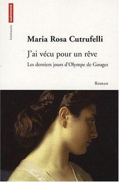 Jai vécu pour un rêve : Les derniers jours dOlympe de Gouges: Maria Rosa Cutrufelli