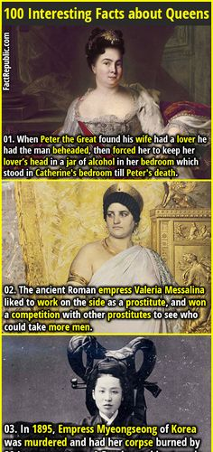 1. When Peter the Great found his wife had a lover he had the man beheaded, then forced her to keep her lover's head in a jar of alcohol in her bedroom which stood in Catherine's bedroom till Peter's death. 2. The ancient Roman empress Valeria Messalina liked to work on the side as a prostitute, and won a competition with other prostitutes to see who could take more men.