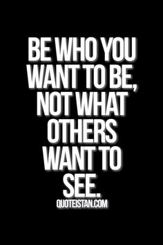Be who you want to be, not what others want to see. #inspirational