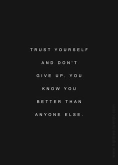 Trust yourself and don't give up. You know you better than anyone else.