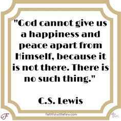 """""""God cannot give us a happiness and peace apart from Himself because it is not there. There is no such thing."""" C.S. Lewis . . . . . #motivationalquotes #devotions #devotion #devotional #devotionals #seekGod #seekGodfirst #fwaf #faithfulwithafew #bibleverse #dailybibleverses #dailybiblereading #dailybible #quoteoftheday #quotestoliveby #quotesofinstagram #ChristianQuotes #ChristianQuote #glorifyGod #CSLewis"""