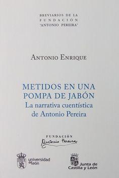 Metidos en una pompa de jabón : la narrativa cuentística de Antonio Pereira / Antonio Enrique.-- [León : Universidad de León : Fundación Antonio Pereira, 2015] En http://absysnetweb.bbtk.ull.es/cgi-bin/abnetopac?TITN=557044