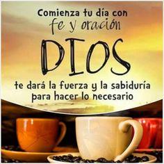 Comienza tu día con fe y oración Dios te dará la fuerza y la sabiduría para hacer lo necesario.