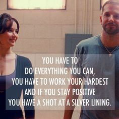 You have to do everything you can, you have to work your hardest and if you stay positive you have a shot at a silver lining. - Silver Linings Playbook