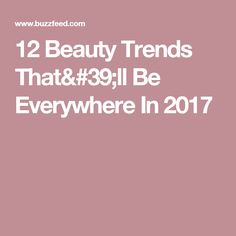 12 Beauty Trends That'll Be Everywhere In 2017