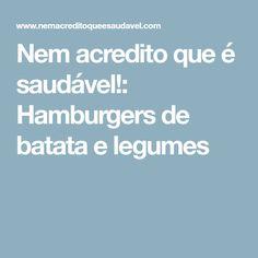 Nem acredito que é saudável!: Hamburgers de batata e legumes
