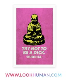 "We think the Buddha was just trying to say ""Try not to be a dick."" Or something like that. Buddhism has it right. This quote was made to inspire."