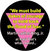 MLK Quote - We Must Build Dykes of Courage - Pink Triangle--Gay Pride Rainbow Shop FUNNY BUTTON