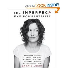 The Imperfect Environmentalist: A Practical Guide to Clearing Your Body, Detoxing Your Home, and Saving the Earth (Without Losing Your Mind): Sara Gilbert: 9780345537584: Amazon.com: Books