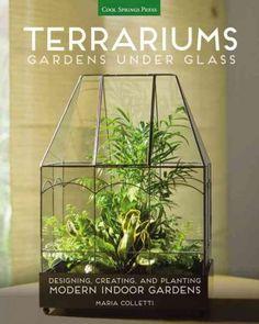 Terrariums: Gardens Under Glass; Designing Creating and Planting Modern Indoor Gardens