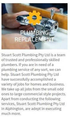 Stuart Scott Plumbing Pty Ltd is a team of trusted and professionally skilled plumbers. If you are in need of a plumbing service of any sort, we can help. Stuart Scott Plumbing Pty Ltd have successfully accomplished a variety of jobs for homes and business. We take up all jobs from the small odd ones to large commercial style projects. Apart from conducting the following services, Stuart Scott Plumbing Pty Ltd in Alphington, are adept in executing much more.