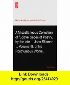 A Miscellaneous Collection of fugitive pieces of Poetry, by the late ... John Skinner ... Volume III. of his Posthumous Works. John Skinner ,   ,  , ASIN: B003ODI1HY , tutorials , pdf , ebook , torrent , downloads , rapidshare , filesonic , hotfile , megaupload , fileserve