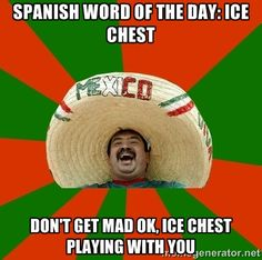 """Spanish word of the day: Ice Chest - """"Don't get mad ok, Ice chest playing with you."""""""
