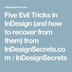 Five Evil Tricks in InDesign (and how to recover from them) from InDesignSecrets.com : InDesignSecrets
