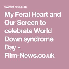 My Feral Heart and Our Screen to celebrate World Down syndrome Day -  Film-News.co.uk
