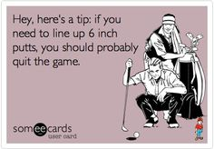 Hey, here's a tip.  If you need to line up 6 inch putts, you should probably quit the game.