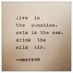Live in the sunshine. Swim in the sea. Drink the wild air. Emerson | Beach