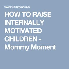HOW TO RAISE INTERNALLY MOTIVATED CHILDREN - Mommy Moment