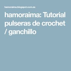 hamoraima: Tutorial pulseras de crochet / ganchillo
