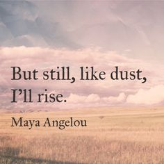 But still, like dust, I'll rise. - Maya Angelou Quote | I'll Rise | Inspirational Quotes | Survival & Peace Blog
