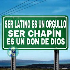 Ser Latino es un Orgullo, ser Chapin es un don de Dios. To be Latin is pride, but to be (Guatemalan) Chapin is a gift from God :)