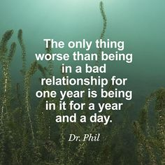 """The only thing worse than being in a bad relationship for one year is being in it for a year and a day."" — Dr. Phil"
