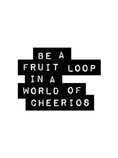 Be a Fruit Loop in a world of Cheerios. Be #remarkable