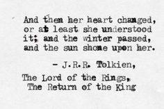And then her heart changed, or at least she understood it; and the winter passed, and the sun shone upon her. ~ J. R. R. Tolkien, The Return of the King