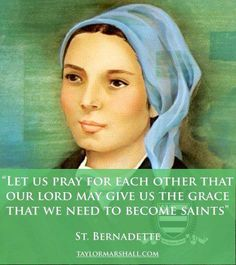 """""""Let us pray for each other that our Lord may give us the grace that we need to become saints.""""  - St.Bernadette"""