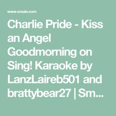 Charlie Pride - Kiss an Angel Goodmorning on Sing! Karaoke by LanzLaireb501 and brattybear27 | Smule