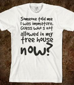 Someone told me I was immature, guess who's not allowed in my treehouse now? - Unknown (couldn't find the original shirt to link to)