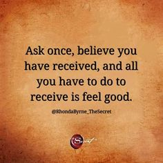 """""""Ask once, believe you have received, and all you have to do to receive is feel good"""" - law of attraction quotes - positive affirmations - ask believe and receive - rhonda byrne Manifestation Law Of Attraction, Law Of Attraction Affirmations, Secret Law Of Attraction, Law Of Attraction Quotes, Positive Affirmations, Positive Quotes, Positive Thoughts, Money Affirmations, Gratitude Quotes"""