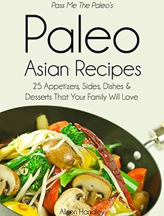 Pass Me The Paleo's Paleo Asian Recipes: 25 Appetizers, Sides, Dishes and Desserts That Your Family Will Love (Diet, Cookbook. Beginners, Athlete, Breakfast, ... free, low carb, low carbohydrate Book 8) - Kindle edition by Alison Handley. Cookbooks, Food & Wine Kindle eBooks @ Amazon.com.
