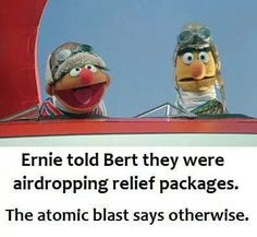 told Bert they were airdropping relief packages. The atomic blast says otherwise. – popular memes on the site Ernie told Bert they were airdropping relief packages. The atomic blast says otherwise. – popular memes on the site Lol Memes, Memes Humor, Mau Humor, Dark Humour Memes, Dark Memes, Funny Jokes, Funny Troll, Silly Memes, Cartoon Memes