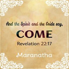 Revelation 22:17, 20 And the Spirit and the bride say, Come. And let him that heareth say, Come. And let him that is athirst come. And whosoever will, let him take the water of life freely. He which testifieth these things saith, Surely I come quickly. Amen. Even so, come, Lord Jesus.  #MARANATHA