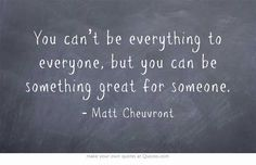 You can't be everything to everyone, but you can be something great for someone.