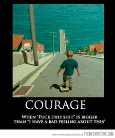 "Courage is a four letter word followed by another four letter word, spelling ""fuck this"" with slightly more emphasis on the fuck part of the two word sentence."