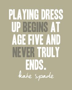 Dress Up Never Ends-Kate Spade - but in my experience it begins before age 5 - more like age 1 1/2