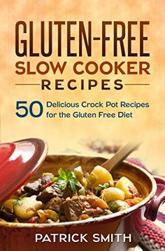 Gluten Free Slow Cooker Recipes: 50 Delicious Crock Pot Recipes for the Gluten Free Diet (Gluten Free Diet, Slow Cooker Recipes, Cookbook, Crock Pot Recipes)