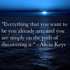 Everything that you want to be you already are, and you are simply on the path of discovering it.