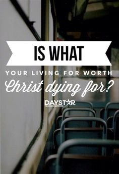Is what your living for worth Christ dying for? [Daystar.com]