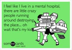I feel like I live in a mental hospital, there are little crazy people running around destroying the place.... oh wait that's my kids.