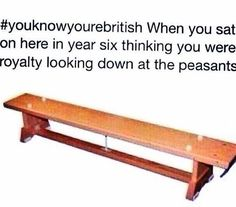 Yes all of these are true and and the wooden bench/seat is because nursery - year 5 sitting on the floor crossed legged then suddenly year 6 comes and your sitting on a bench not having to cross you legs and you can see over everyone's head if your were small