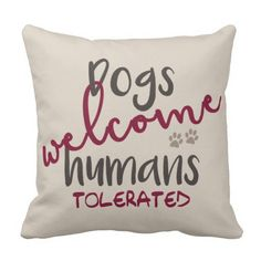 Dogs Welcome Humans Tolerated Throw Pillow. Dogs Welcome Humans Tolerated Throw Pillow If dogs are welcome in your house but humans are merely tolerated, this pillow is for you. Many pet-lovers can relate to this whimsical (yet true) statement. Design features fun, contrasting typography with paw prints. Order one for yourself and another for a gift. You can easily change the background to whatever color you desire.
