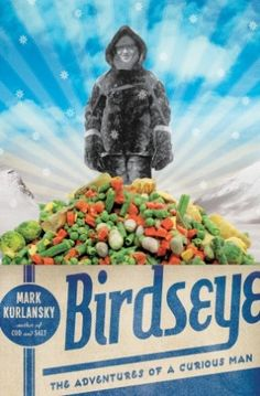 The Man Who Froze the World: Mark Kurlansky's Birdseye