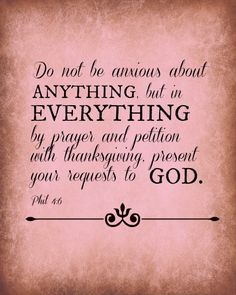 Do not be anxious...Phil 4:6