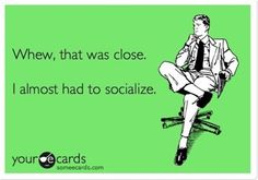 Whew, that was close.  I almost had to socialize. - Click image to find more Humor Pinterest pins