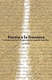 Poesia a la frontera : antologia de poetes en llengua catalana, aragonesa i castellana / a cura de Santi Borrell. El Vendrell : March, 2011