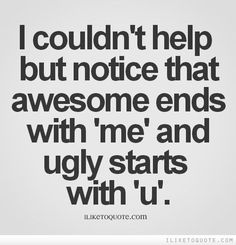 I couldn't help but notice that awesome ends with 'me' and ugly starts with 'u'.