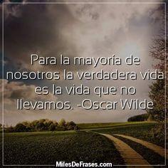 Para la mayoría de nosotros la verdadera vida es la vida que no llevamos. -Oscar Wilde